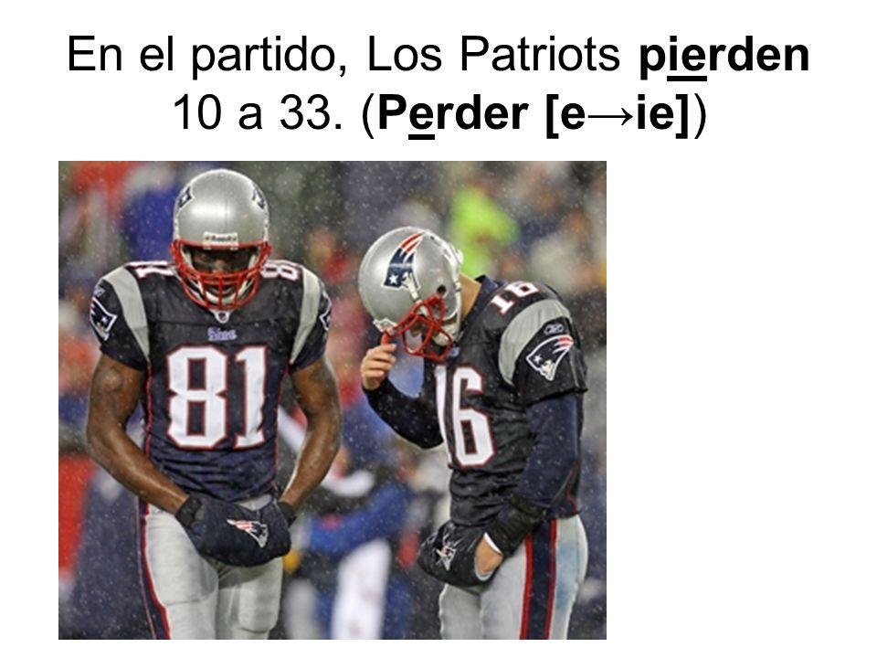 En el partido, Los Patriots pierden 10 a 33. (Perder [e→ie])